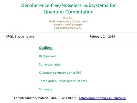 Decoherence-free/Noiseless Subsystems for Quantum Computation IPQI, Bhubaneswar February 24, 2014 Mark Byrd Physics Department, CS Department Southern.