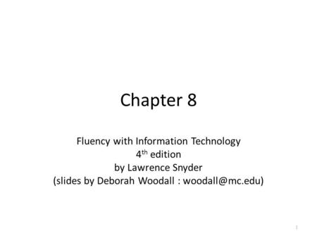 Chapter 8 Fluency with Information Technology 4 th edition by Lawrence Snyder (slides by Deborah Woodall : 1.