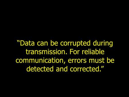"""Data can be corrupted during transmission. For reliable communication, errors must be detected and corrected."""