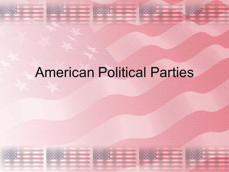 American Political Parties. History Opposing political parties in the U.S. first appeared during the debate over the ratifying the Constitution. Federalists.