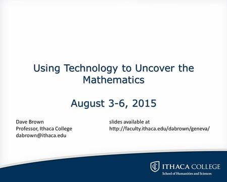 Using Technology to Uncover the Mathematics August 3-6, 2015 Dave Brownslides available at Professor, Ithaca Collegehttp://faculty.ithaca.edu/dabrown/geneva/