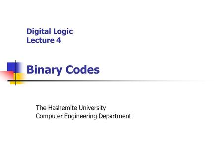 Digital Logic Lecture 4 Binary Codes The Hashemite University Computer Engineering Department.