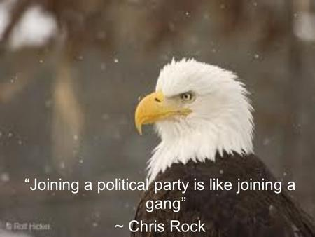 """Joining a political party is like joining a gang"" ~ Chris Rock."