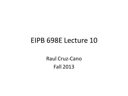 EIPB 698E Lecture 10 Raul Cruz-Cano Fall 2013. Comments for future evaluations Include only output used for conclusions Mention p-values explicitly (also.