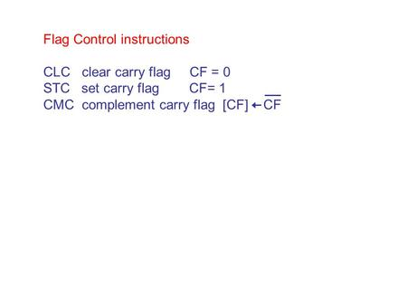 Flag Control instructions CLC clear carry flag CF = 0 STC set carry flag CF= 1 CMC complement carry flag [CF] CF.