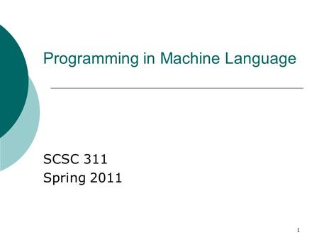 1 Programming in Machine Language SCSC 311 Spring 2011.