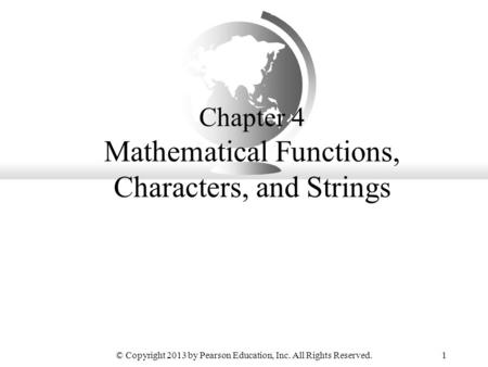 © Copyright 2013 by Pearson Education, Inc. All Rights Reserved.1 Chapter 4 Mathematical Functions, Characters, and Strings.