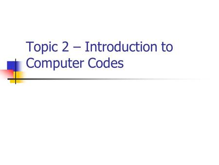 Topic 2 – Introduction to Computer Codes. Computer Codes A code is a systematic use of a given set of symbols for representing information. As an example,