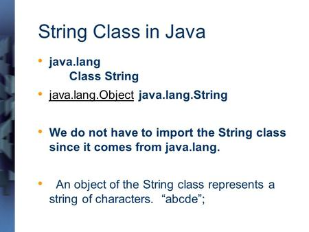 String Class in Java java.lang Class String java.lang.Object java.lang.String java.lang.Object We do not have to import the String class since it comes.