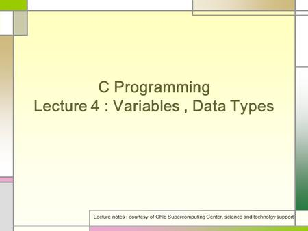 C Programming Lecture 4 : Variables, Data Types Lecture notes : courtesy of Ohio Supercomputing Center, science and technolgy support.
