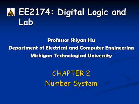 EE2174: Digital Logic and Lab Professor Shiyan Hu Department of Electrical and Computer Engineering Michigan Technological University CHAPTER 2 Number.