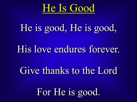 He Is Good He is good, His love endures forever. Give thanks to the Lord For He is good. He is good, His love endures forever. Give thanks to the Lord.