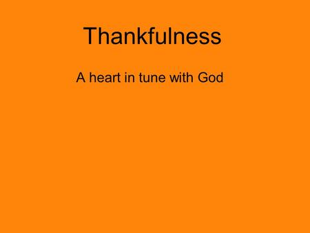 Thankfulness A heart in tune with God. Discussion Questions Why should we be thankful? What does it mean to be a thankful person? What are the results.