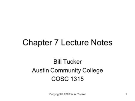 Copyright © 2002 W. A. Tucker1 Chapter 7 Lecture Notes Bill Tucker Austin Community College COSC 1315.