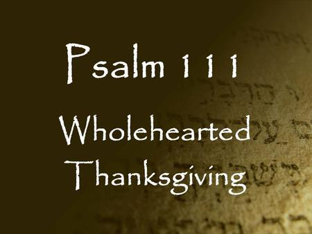 Psalm 111 Wholehearted Thanksgiving. The Book of Psalms Book 1: Psalms 1-41 Book 2: Psalms 42-72 Book 3: Psalms 73-89 Book 4: Psalms 90-106 Book 5: Psalms.