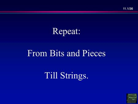 11.1/36 Repeat: From Bits and Pieces Till Strings.