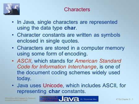 ©The McGraw-Hill Companies, Inc. Permission required for reproduction or display. 4 th Ed Chapter 9 - 1 Characters In Java, single characters are represented.