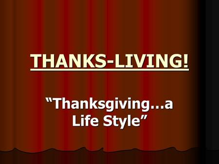 "THANKS-LIVING! ""Thanksgiving…a Life Style"". II Tim. 3:1-5 (NKJ) But know this, that in the last days perilous times will come: For men will be lovers."