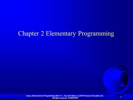 Liang, Introduction to Programming with C++, Second Edition, (c) 2010 Pearson Education, Inc. All rights reserved. 0136097200 1 Chapter 2 Elementary Programming.