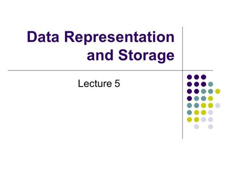 Data Representation and Storage Lecture 5. Representations A number value can be represented in many ways: 5 Five V IIIII Cinq Hold up my hand.