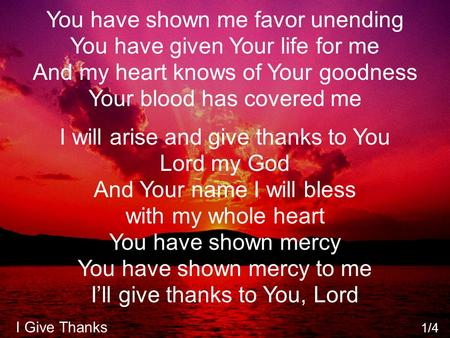 You have shown me favor unending You have given Your life for me And my heart knows of Your goodness Your blood has covered me I will arise and give thanks.