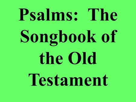 Psalms: The Songbook of the Old Testament. Background There are 150 different psalms, with 101 being ascribed to specific authors –David – 74 –Asaph –