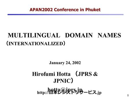1 MULTILINGUAL DOMAIN NAMES Hirofumi Hotta ( JPRS & JPNIC ) APAN2002 Conference in Phuket January 24, 2002  日本レジストリサービス.jp ( INTERNATIONALIZED.