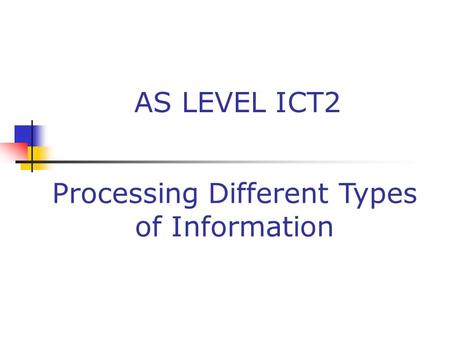 AS LEVEL ICT2 Processing Different Types of Information.