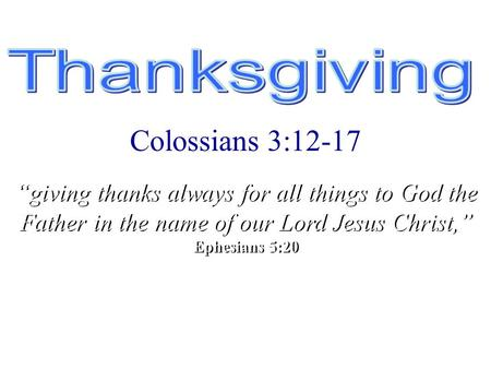 """A Time to Reflect"" Colossians 3:12-17 ""giving thanks always for all things to God the Father in the name of our Lord Jesus Christ,"" Ephesians 5:20 ""giving."