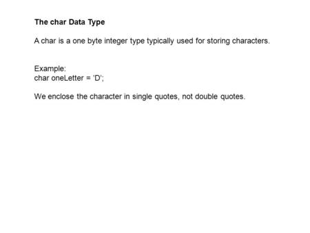 The char Data Type A char is a one byte integer type typically used for storing characters. Example: char oneLetter = 'D'; We enclose the character in.