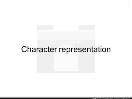 ICT Foundation 1 Copyright © 2010, IT Gatekeeper Project – Ohiwa Lab. All rights reserved. Character representation.