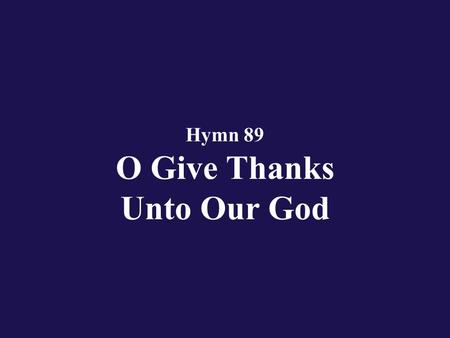 Hymn 89 O Give Thanks Unto Our God. Verse 1 O give thanks unto our God; blessed be His name!