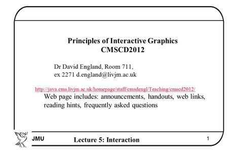 Lecture 5: Interaction 1  Principles of Interactive Graphics  CMSCD2012  Dr David England, Room 711,  ex 2271 