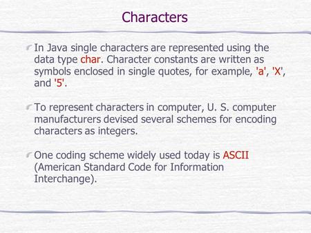 Characters In Java single characters are represented using the data type char. Character constants are written as symbols enclosed in single quotes, for.