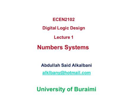 ECEN2102 Digital Logic Design Lecture 1 Numbers Systems Abdullah Said Alkalbani University of Buraimi.