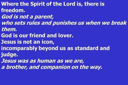 Where the Spirit of the Lord is, there is freedom. God is not a parent, who sets rules and punishes us when we break them. God is our friend and lover.