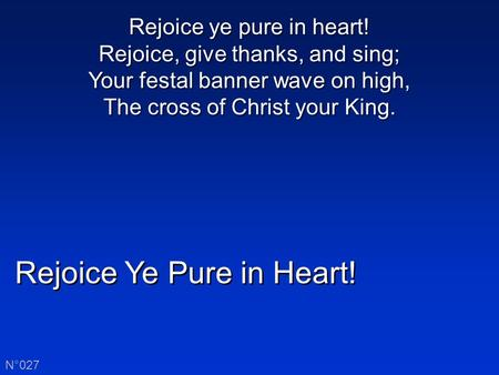 Rejoice Ye Pure in Heart! N°027 Rejoice ye pure in heart! Rejoice, give thanks, and sing; Your festal banner wave on high, The cross of Christ your King.