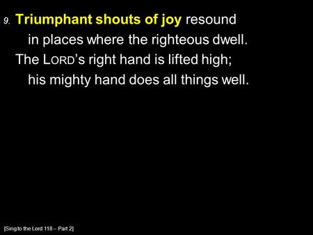 9. Triumphant shouts of joy resound in places where the righteous dwell. The L ORD 's right hand is lifted high; his mighty hand does all things well.