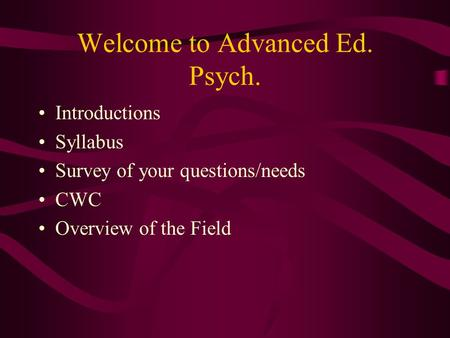 Welcome to Advanced Ed. Psych. Introductions Syllabus Survey of your questions/needs CWC Overview of the Field.