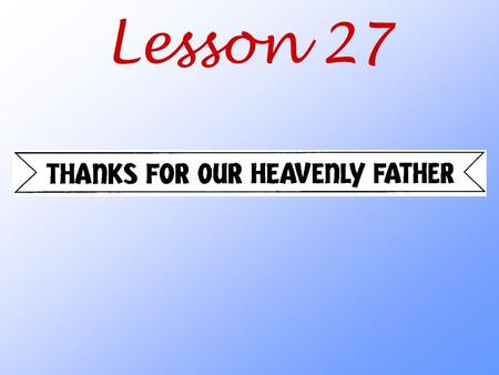 Lesson 27. How does God the Father want us to thank him for all that he does for us?