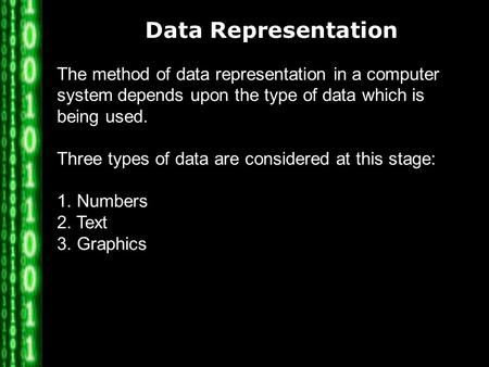 Data Representation The method of data representation in a computer system depends upon the type of data which is being used. Three types of data are considered.