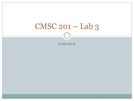 STRINGS CMSC 201 – Lab 3. Overview Objectives for today's lab:  Obtain experience using strings in Python, including looping over characters in strings.