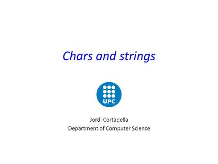 Chars and strings Jordi Cortadella Department of Computer Science.