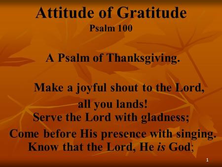 1 Attitude of Gratitude Psalm 100 A Psalm of Thanksgiving. Make a joyful shout to the Lord, all you lands! Serve the Lord with gladness; Come before His.
