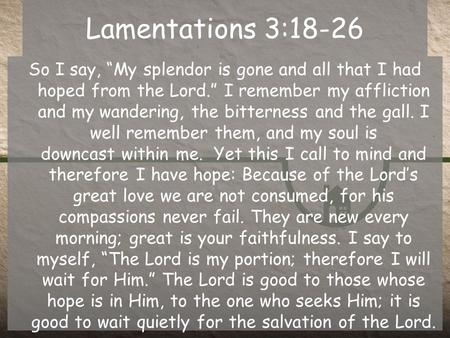 "Lamentations 3:18-26 So I say, ""My splendor is gone and all that I had hoped from the Lord."" I remember my affliction and my wandering, the bitterness."