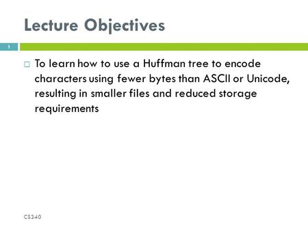 Lecture Objectives  To learn how to use a Huffman tree to encode characters using fewer bytes than ASCII or Unicode, resulting in smaller files and reduced.