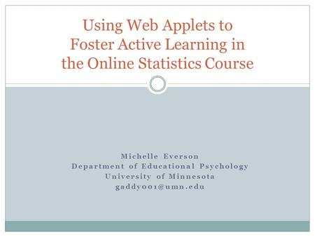 Michelle Everson Department of Educational Psychology University of Minnesota Using Web Applets to Foster Active Learning in the Online.