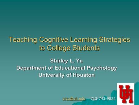 1 Teaching Cognitive Learning Strategies to College Students Shirley L. Yu Department of Educational Psychology University of Houston