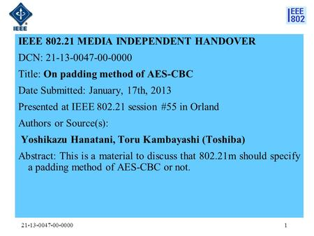 IEEE 802.21 MEDIA INDEPENDENT HANDOVER DCN: 21-13-0047-00-0000 Title: On padding method of AES-CBC Date Submitted: January, 17th, 2013 Presented at IEEE.