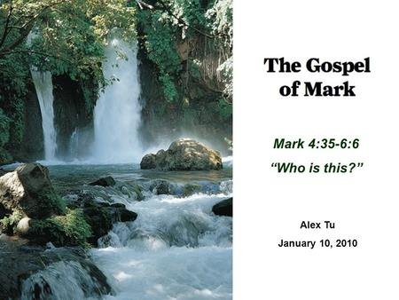 "Mark 4:35-6:6 ""Who is this?"" Alex Tu January 10, 2010."